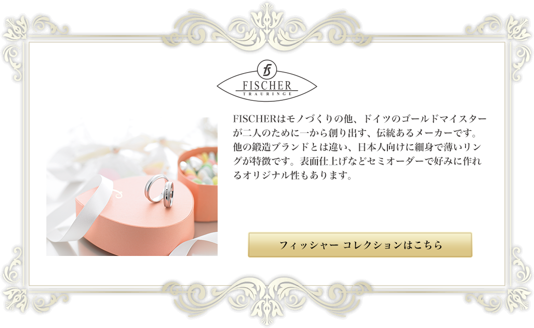 フィッシャー|FISCHERはモノづくりの他、ドイツのゴールドマイスターが二人のために一から創り出す、伝統あるメーカーです。他の鍛造ブランドとは違い、日本人向けに細身で薄いリングが特徴です。表面仕上げなどセミオーダーで好みに作れるオリジナル性もあります。