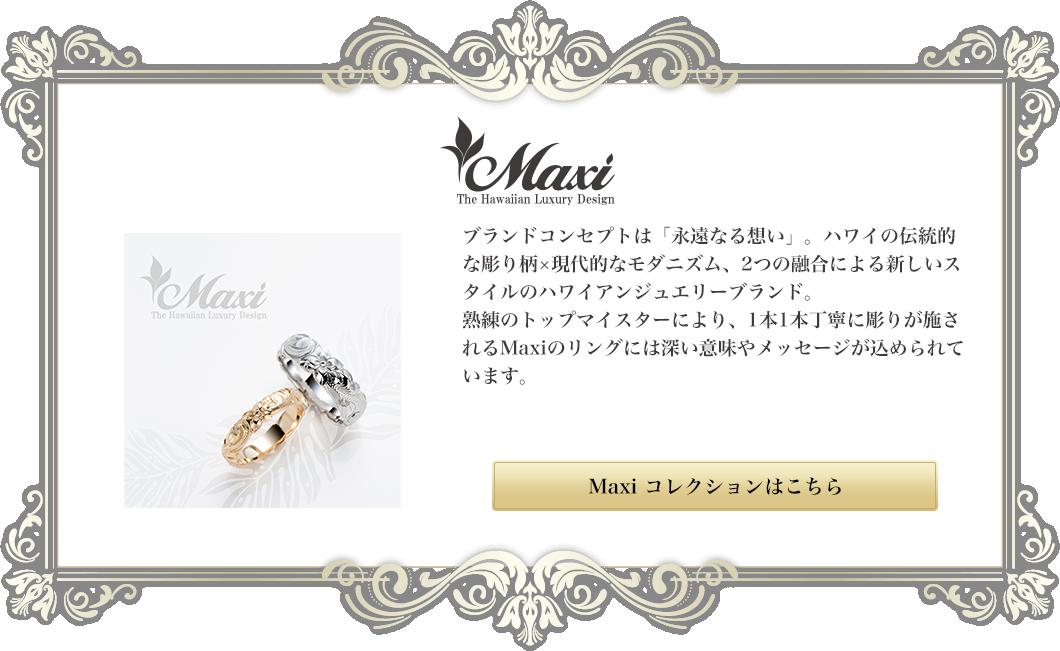 Maxi|ブランドコンセプトは「永遠なる想い」。ハワイの伝統的な彫り柄×現代的なモダニズム、2つの融合による新しいスタイルのハワイアンジュエリーブランド。熟練のトップマイスターにより、1本1本丁寧に彫りが施されるMaxiのリングには深い意味やメッセージが込められています。