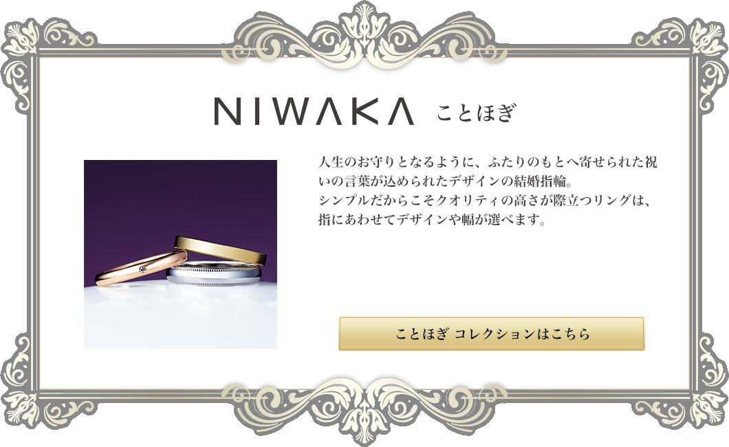 NIWAKA ことほぎ|人生のお守りとなるように、ふたりのもとへ寄せられた祝いの言葉が込められたデザインの結婚指輪。シンプルだからこそクオリティの高さが際立つリングは、指にあわせてデザインや幅が選べます。