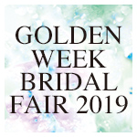GOLDEN WEEK BRIDAL FAIR 2019.4.27~5.6