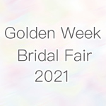 Golden Week Bridal Fair 2021.4.24~5.31